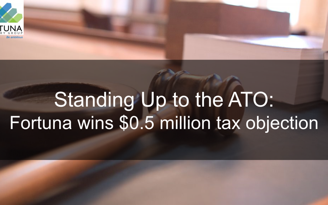 Standing up to the ATO: Fortuna Advisory Group wins $0.5 million tax objection